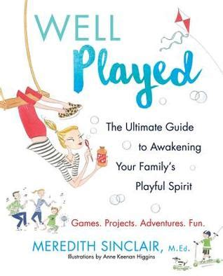 Well Played The Ultimate Guide To Awakening Your Familys Playful Spirit