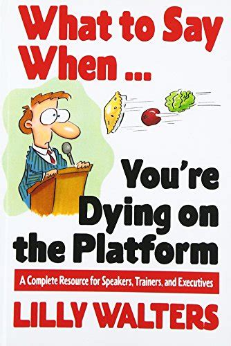 What To Say When Youre Dying On The Platform A Complete Resource For Speakers Trainers And Executives