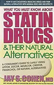 What You Must Know About Statin Drugs Their Natural Alternatives A Consumers Guide To Safely Using Lipitor Zocor Mevacor Crestor Pravachol Or Natural Alternatives
