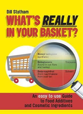 Whats Really In Your Basket An Easy To Use Guide To Food Additives And Cosmetic Ingredients