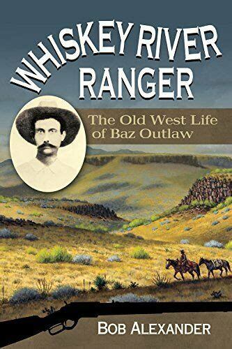 Whiskey River Ranger The Old West Life Of Baz Outlaw Frances B Vick Series