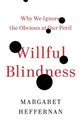 Willful Blindness Why We Ignore The Obvious At Our Peril