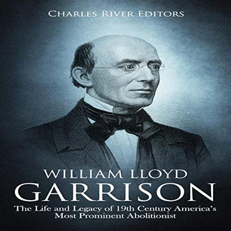 William Lloyd Garrison The Life And Legacy Of 19th Century Americas Most Prominent Abolitionist