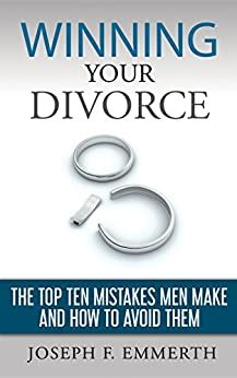 Winning Your Divorce The Top Ten Mistakes Men Make And How To Avoid Them