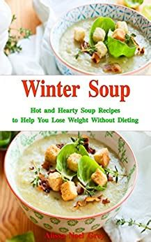 Winter Soup Hot And Hearty Soup Recipes To Help You Lose Weight Without Dieting Health And Fitness On A Budget Souping And Soup Diet Cookbook Book 1