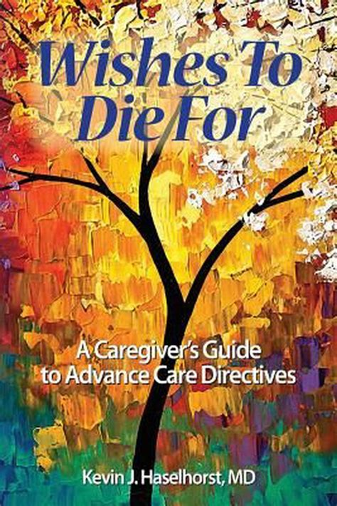 Wishes To Die For A Caregivers Guide To Advance Care Directives