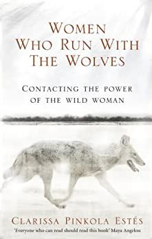 Women Who Run With The Wolves Contacting The Power Of The Wild Woman Classic Edition