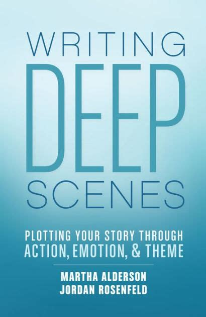 Writing Deep Scenes Plotting Your Story Through Action Emotion And