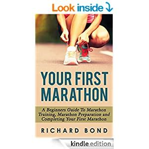 Your First Marathon A Beginners Guide To Marathon Training Marathon Preparation And Completing Your First Marathon English Edition