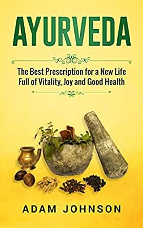 Ayurveda The Best Prescription For A New Life Full Of Vitality Joy And Good Health English Edition