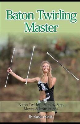 Baton Twirling Master Baton Twirler Step By Step Moves Instructions English Edition