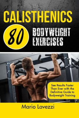Calisthenics 80 Bodyweight Exercises See Results Faster Than Ever With The Definitive Guide To Bodyweight Training 3rd Edition English Edition