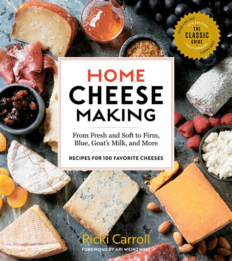 Home Cheese Making 4th Edition From Fresh And Soft To Firm Blue Goats Milk And More Recipes For 100 Favorite Cheeses