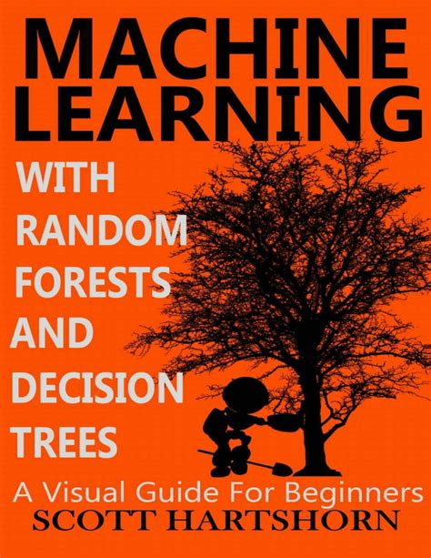 Machine Learning With Random Forests And Decision Trees A Visual Guide For Beginners English Edition