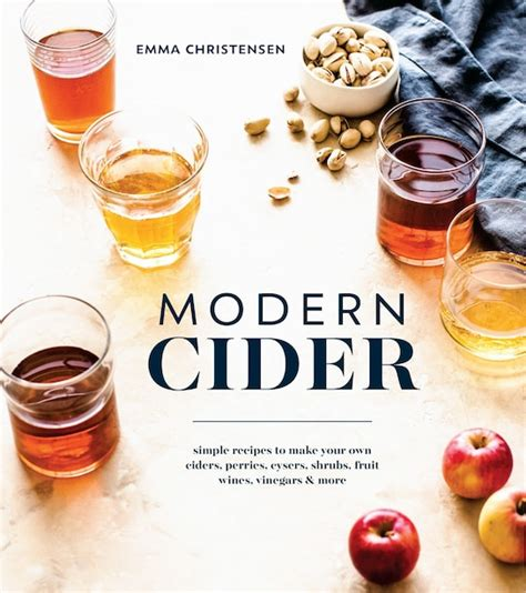 Modern Cider Simple Recipes To Make Your Own Ciders Perries Cysers Shrubs Fruit Wines Vinegars And More