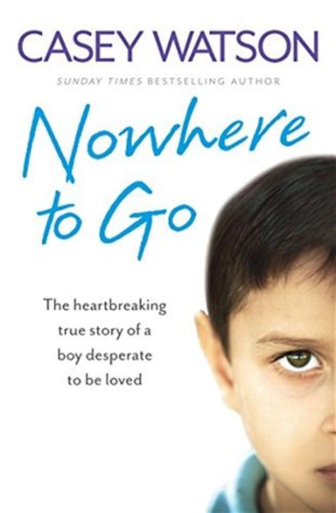 Nowhere To Go The Heartbreaking True Story Of A Boy Desperate To Be Loved English Edition