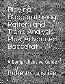 Playing Baccarat Using Pattern And Trend Analysis Plus Advanced Baccarat A Comprehensive Guide