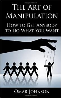 The Art Of Manipulation How To Get Anybody To Do What You Want
