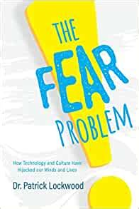 The Fear Problem How Technology And Culture Have Hijacked Our Minds And Lives