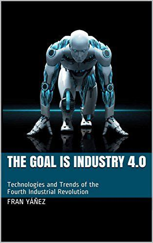 The Goal Is Industry 40 Technologies And Trends Of The Fourth Industrial Revolution English Edition