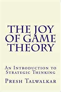 The Joy Of Game Theory An Introduction To Strategic Thinking English Edition