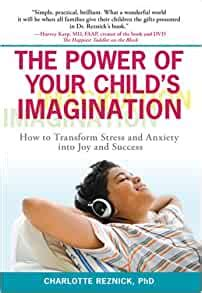 The Power Of Your Childs Imagination How To Transform Stress And Anxiety Into Joy And Success