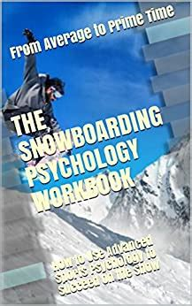 The Snowboarding Psychology Workbook How To Use Advanced Sports Psychology To Succeed On The Snow English Edition