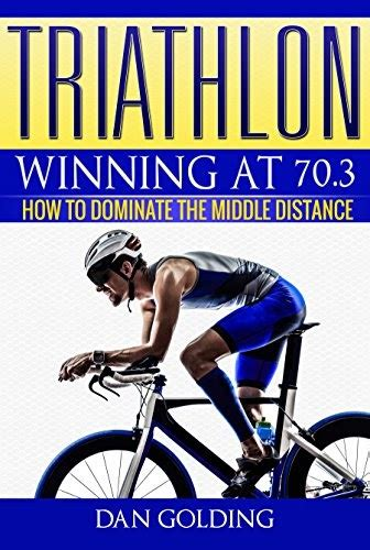Triathlon Winning At 703 How To Dominate The Middle Distance English Edition