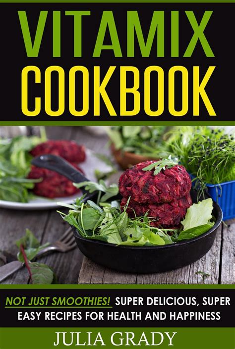 Vitamix Cookbook Not Just Smoothies Super Delicious Super Easy Blender Recipes For Health And Happines English Edition